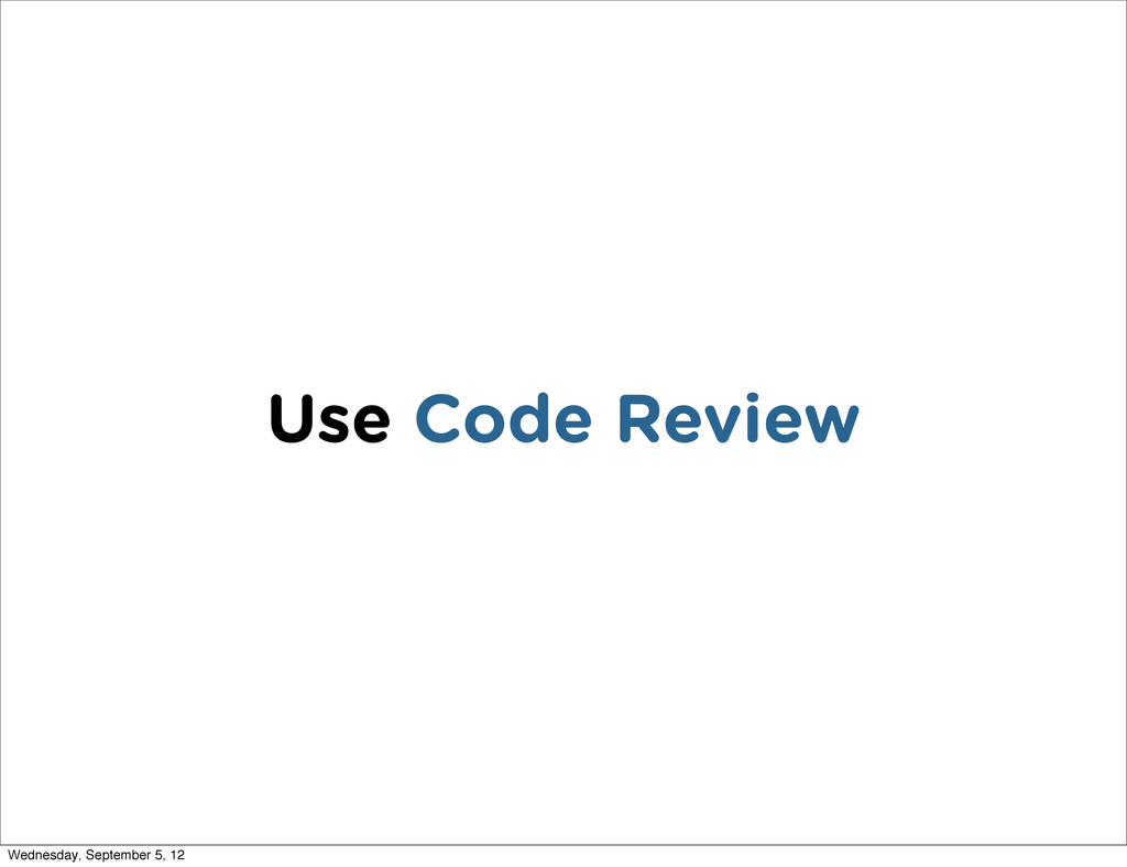 Use Code Review Wednesday, September 5, 12