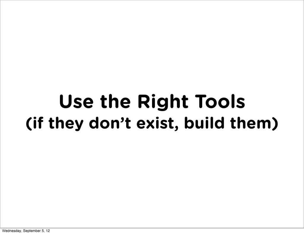 Use the Right Tools (if they don't exist, build...