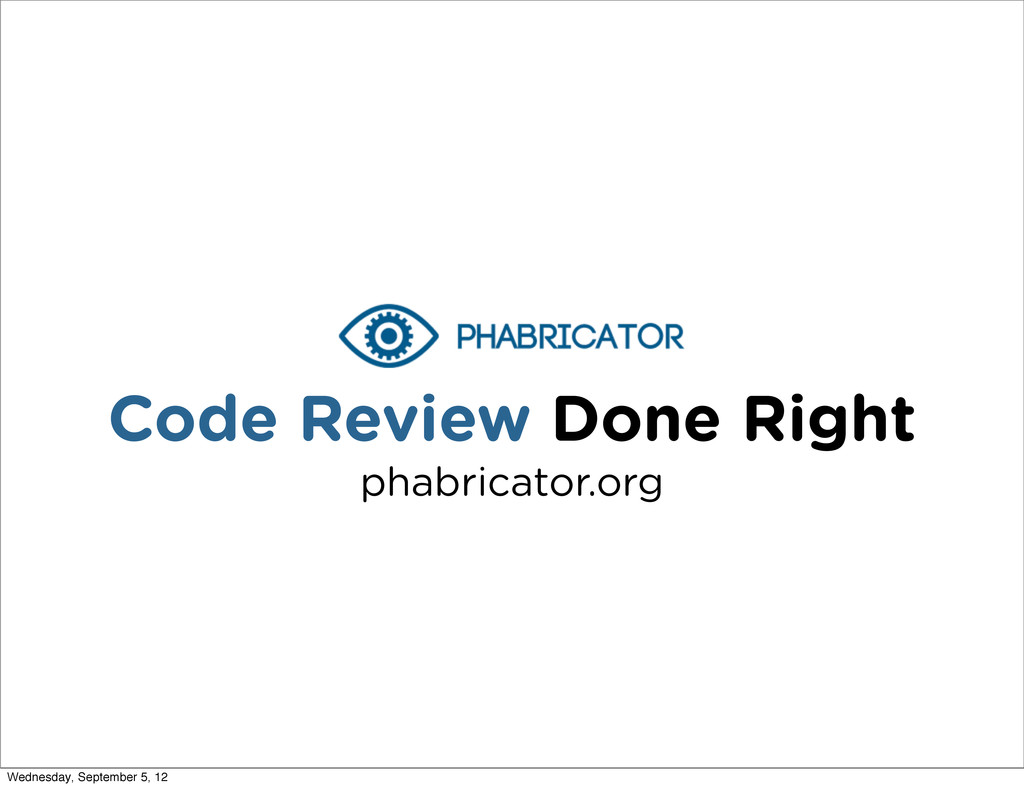 Code Review Done Right phabricator.org Wednesda...