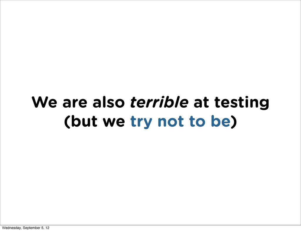 We are also terrible at testing (but we try not...