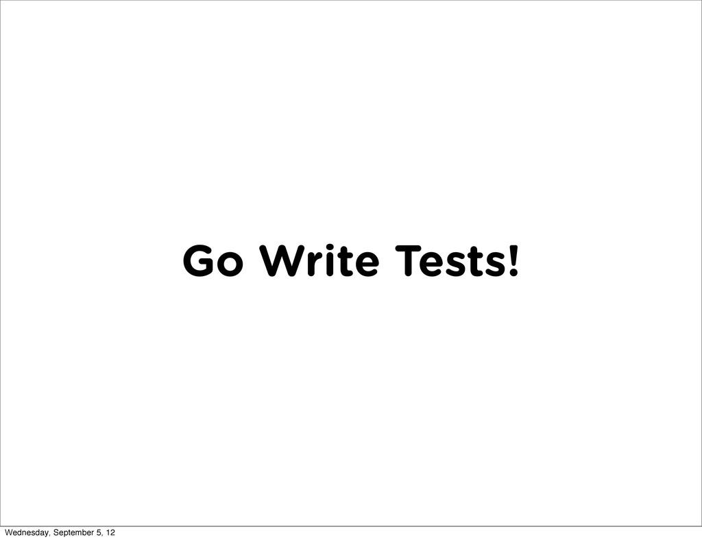 Go Write Tests! Wednesday, September 5, 12