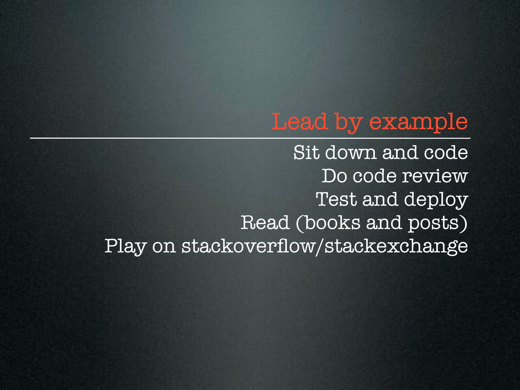 Lead by example Sit down and code Do code revie...