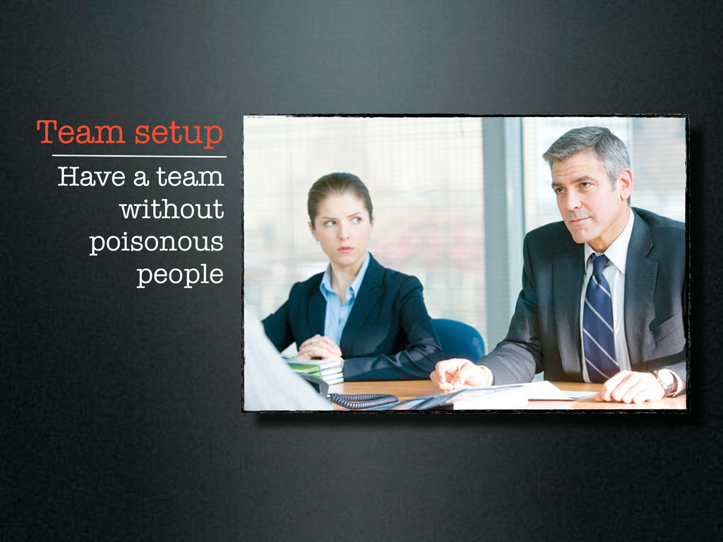 Team setup Have a team without poisonous people