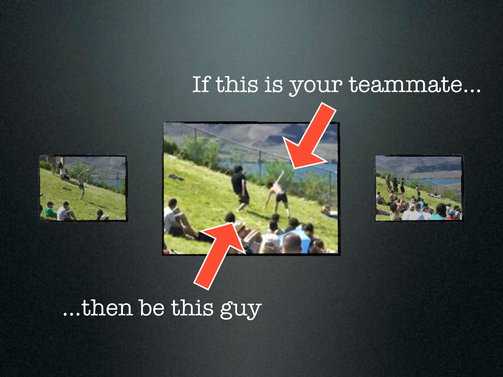 ...then be this guy If this is your teammate...