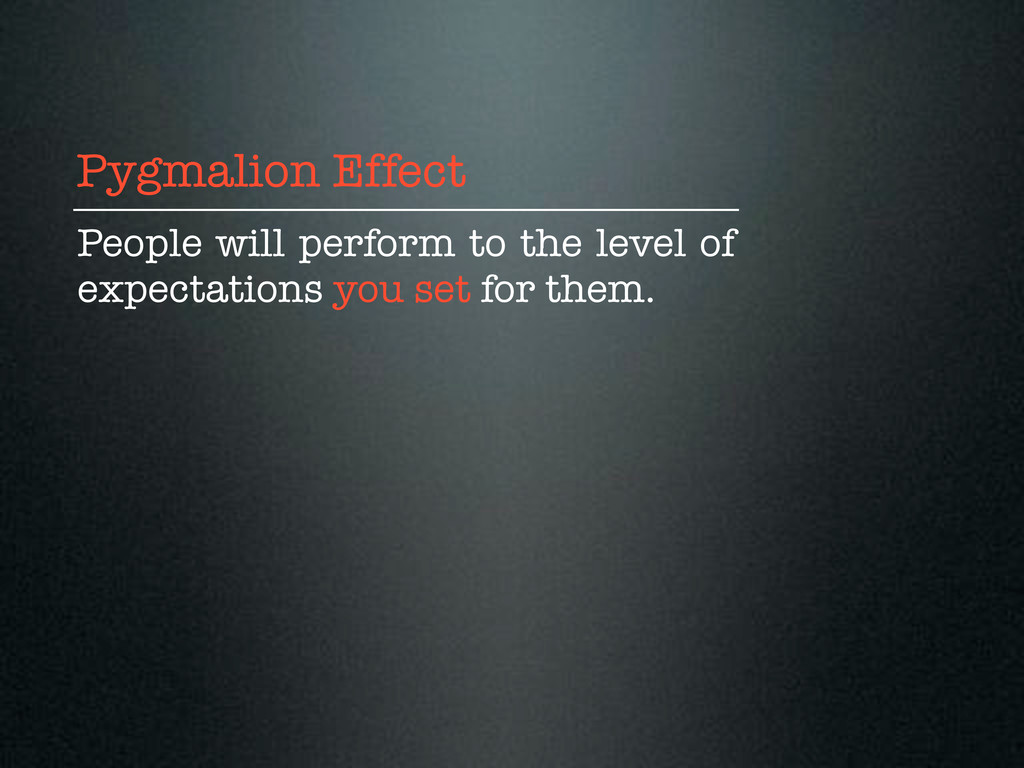 Pygmalion Effect People will perform to the lev...