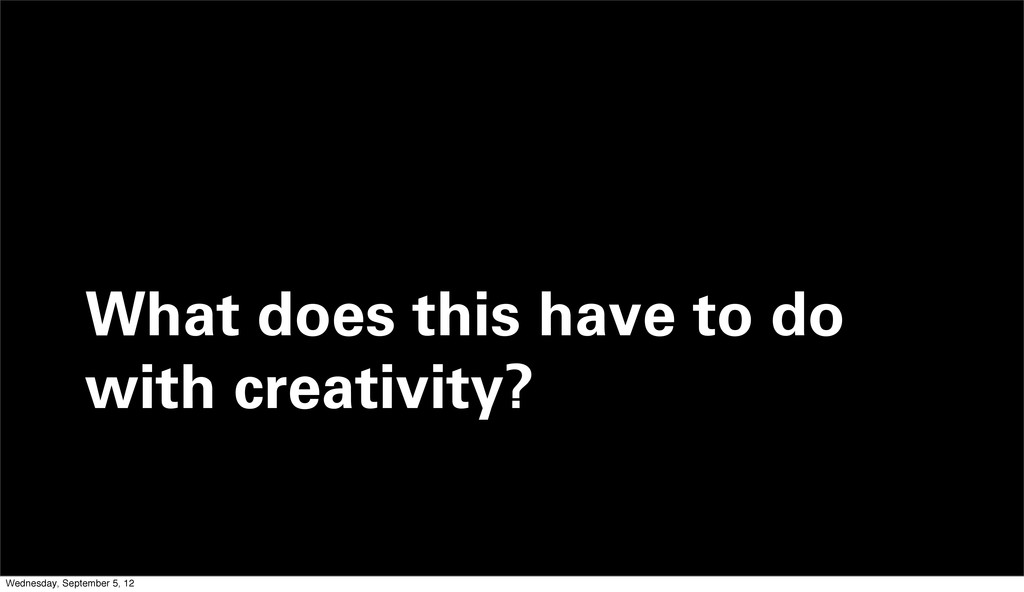 What does this have to do with creativity? Wedn...