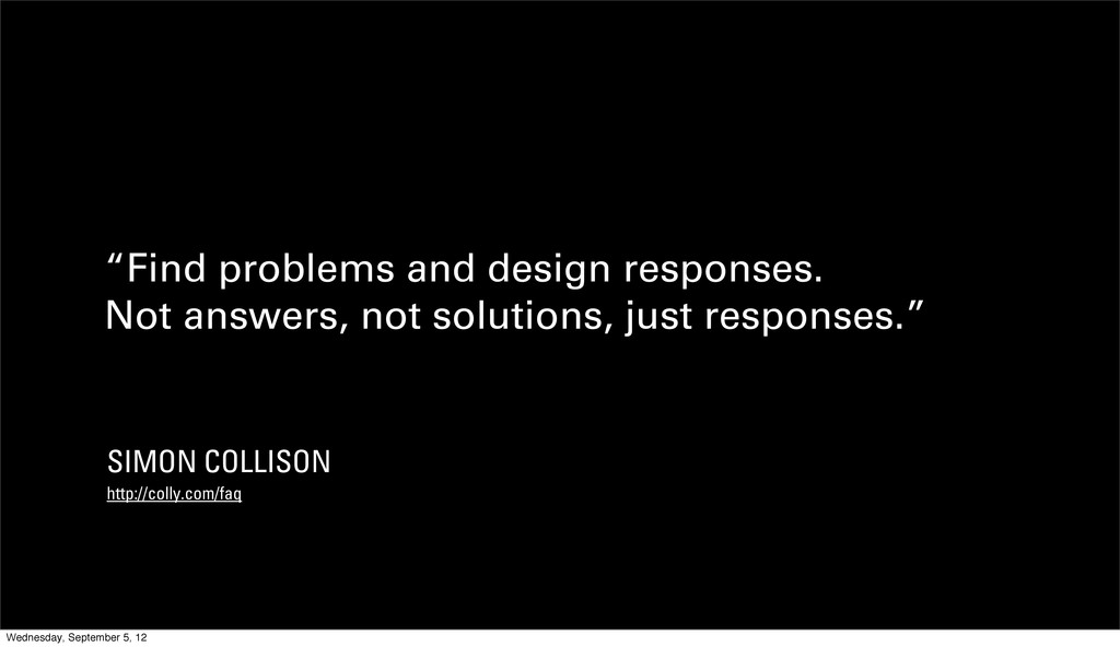 """""""Find problems and design responses. Not answer..."""