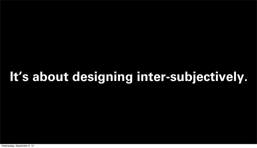 It's about designing inter-subjectively. Wednes...