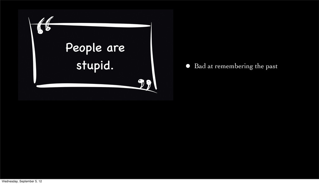• Bad at remembering the past People are stupid...