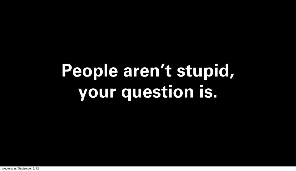 People aren't stupid, your question is. Wednesd...