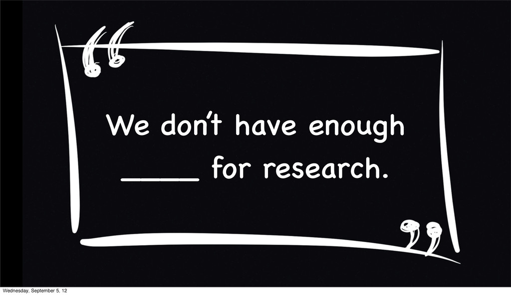 We don't have enough ____ for research. Wednesd...