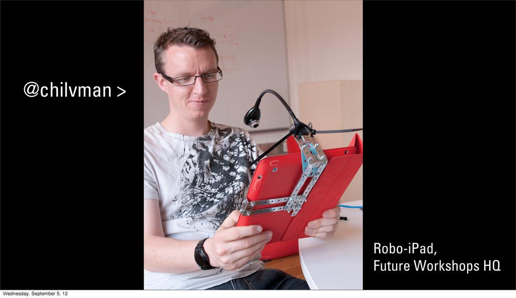 Robo-iPad, Future Workshops HQ @chilvman > Wedn...