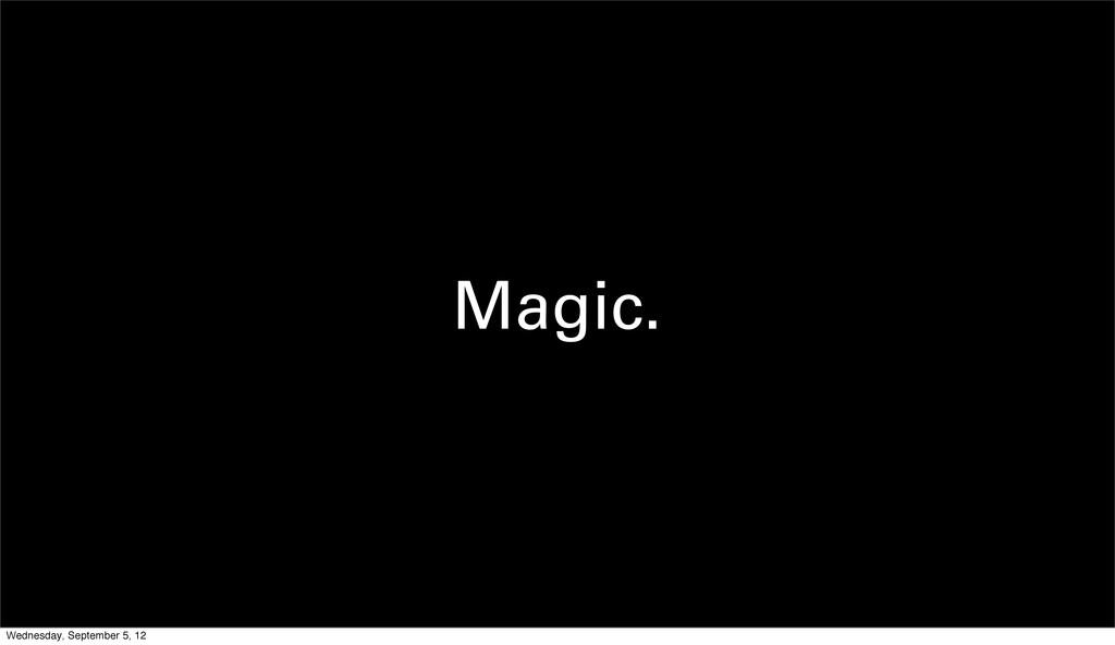 Magic. Wednesday, September 5, 12