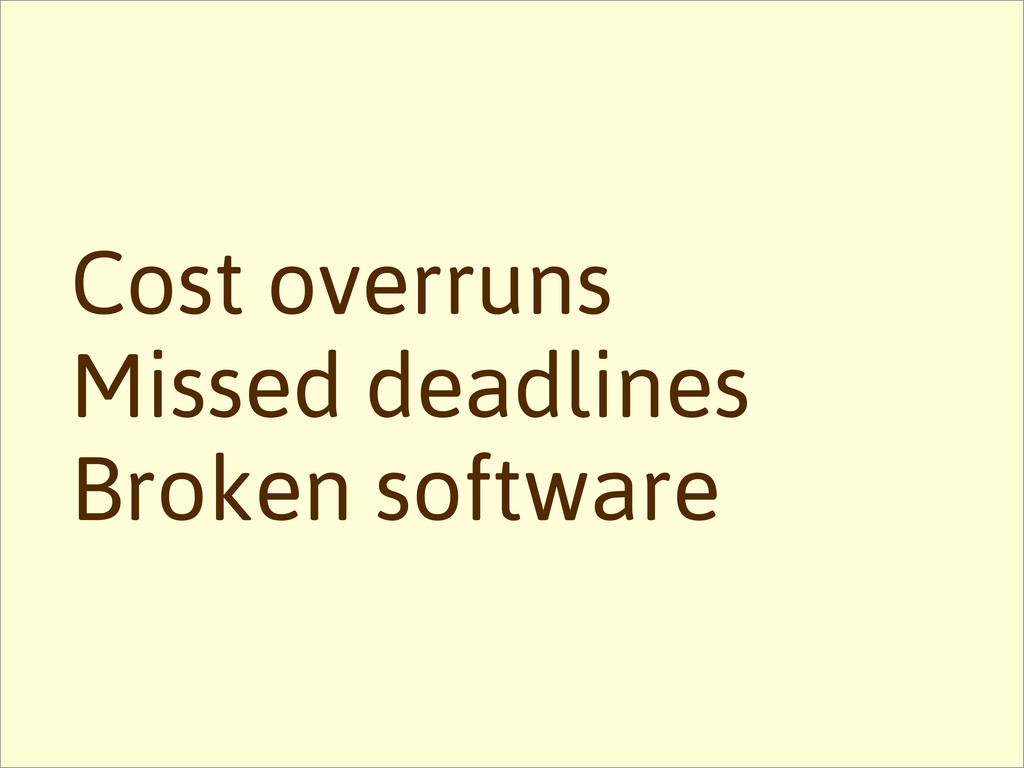 Missed deadlines Cost overruns Broken software