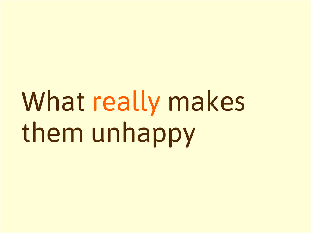 What really makes them unhappy