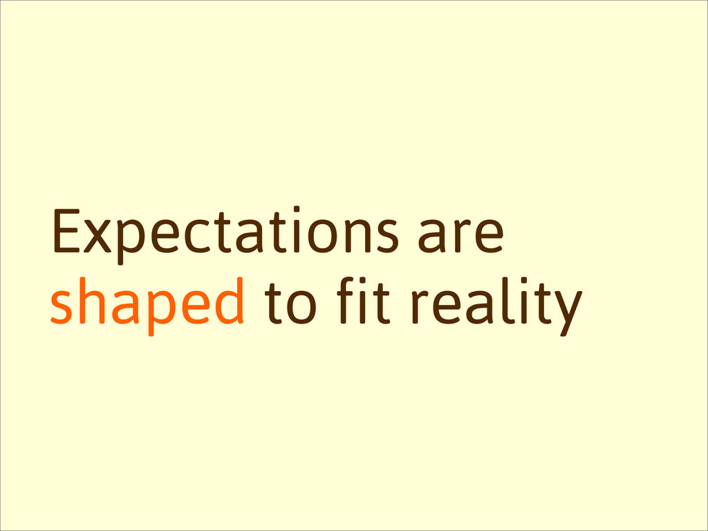 Expectations are shaped to fit reality