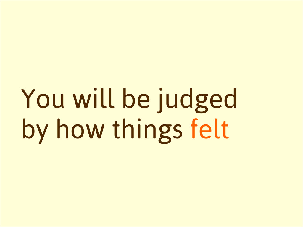 You will be judged by how things felt