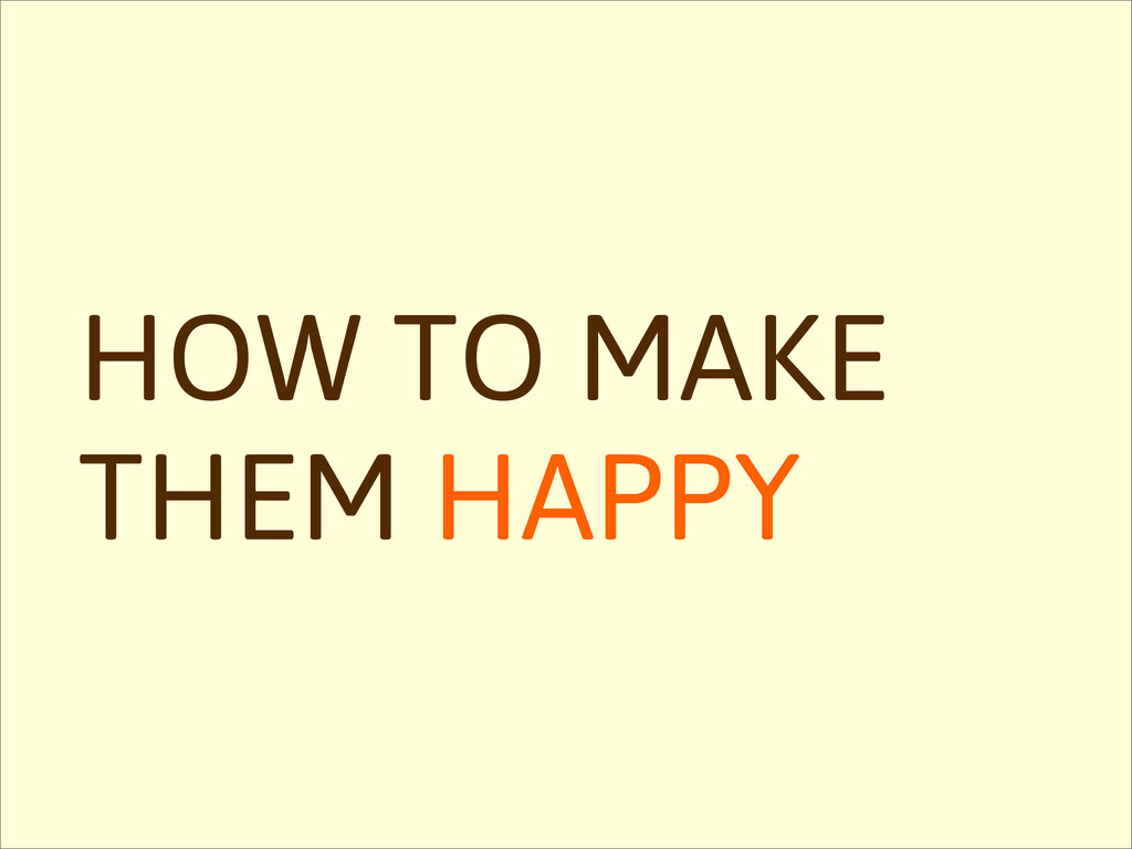HOW TO MAKE THEM HAPPY