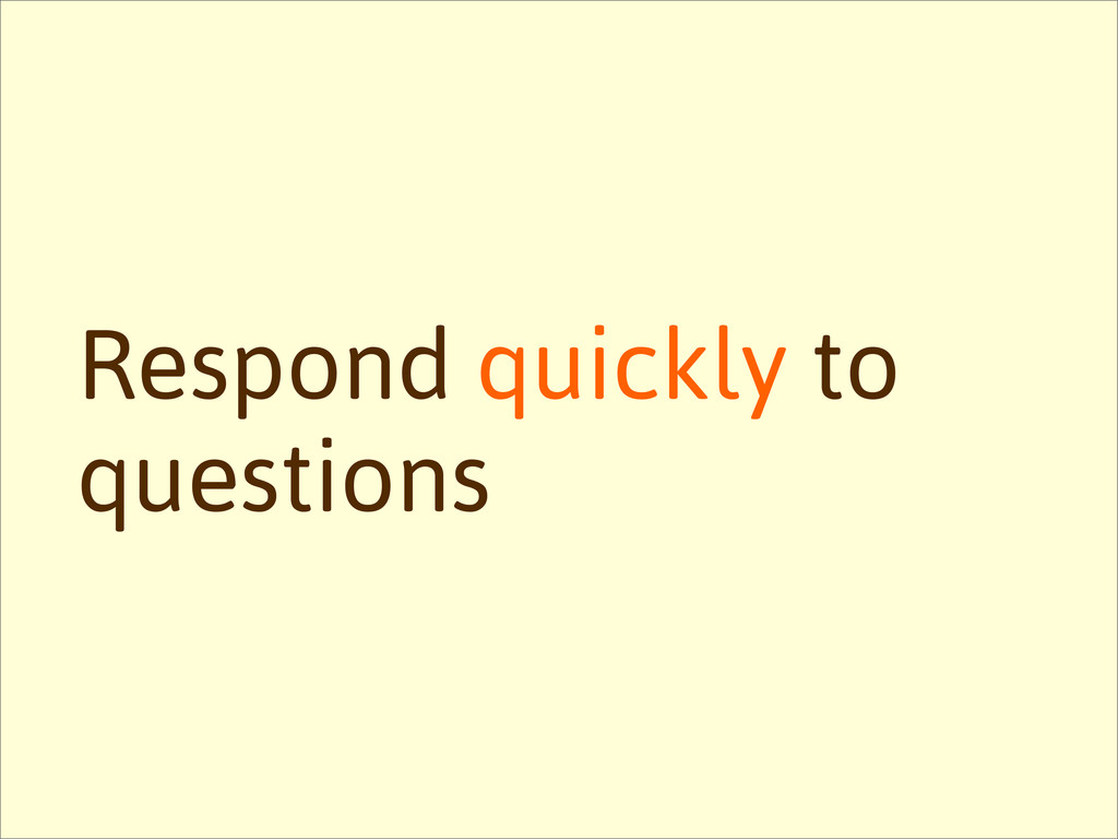 Respond quickly to questions