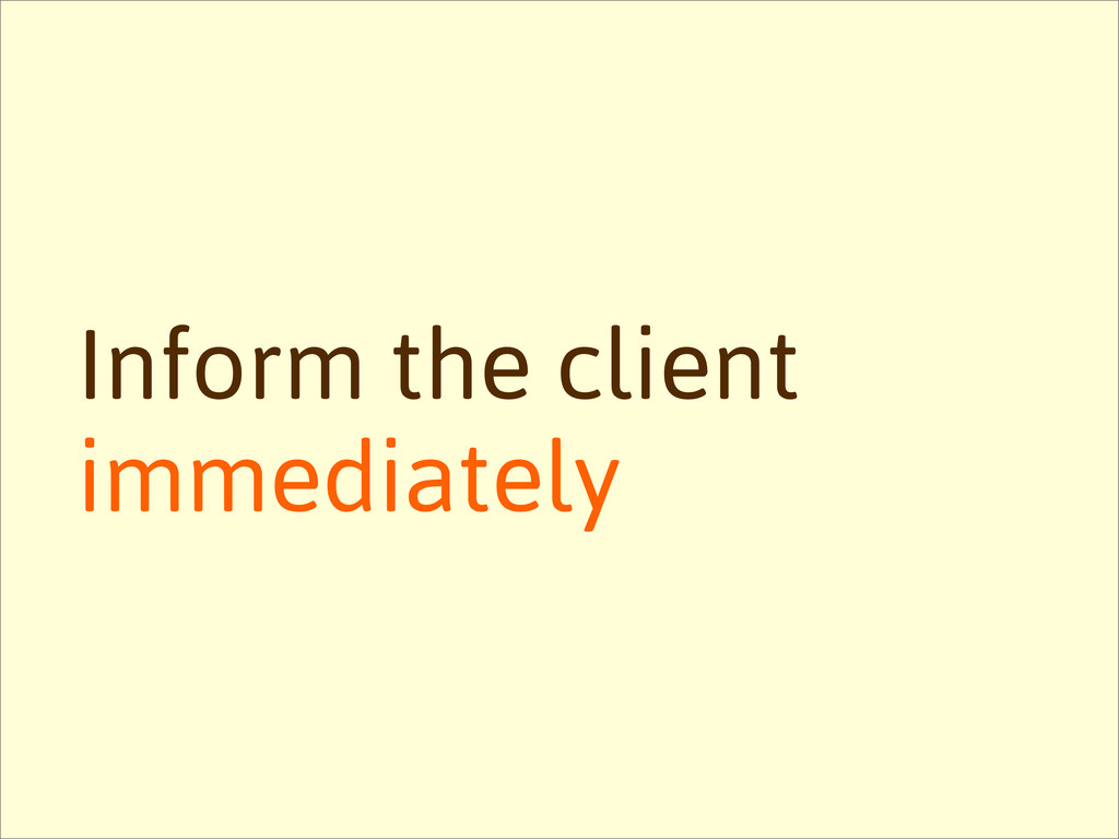 Inform the client immediately