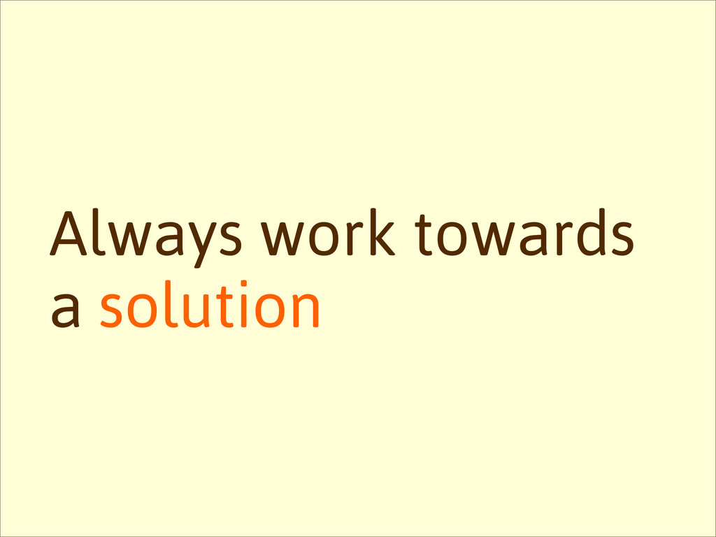 Always work towards a solution