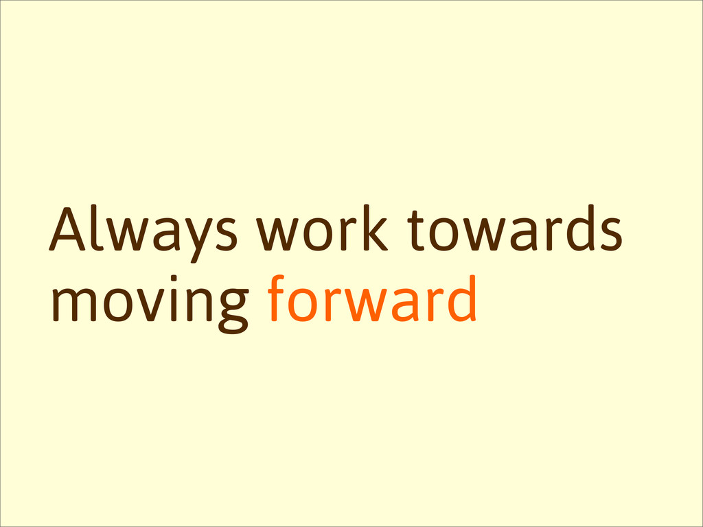 Always work towards moving forward
