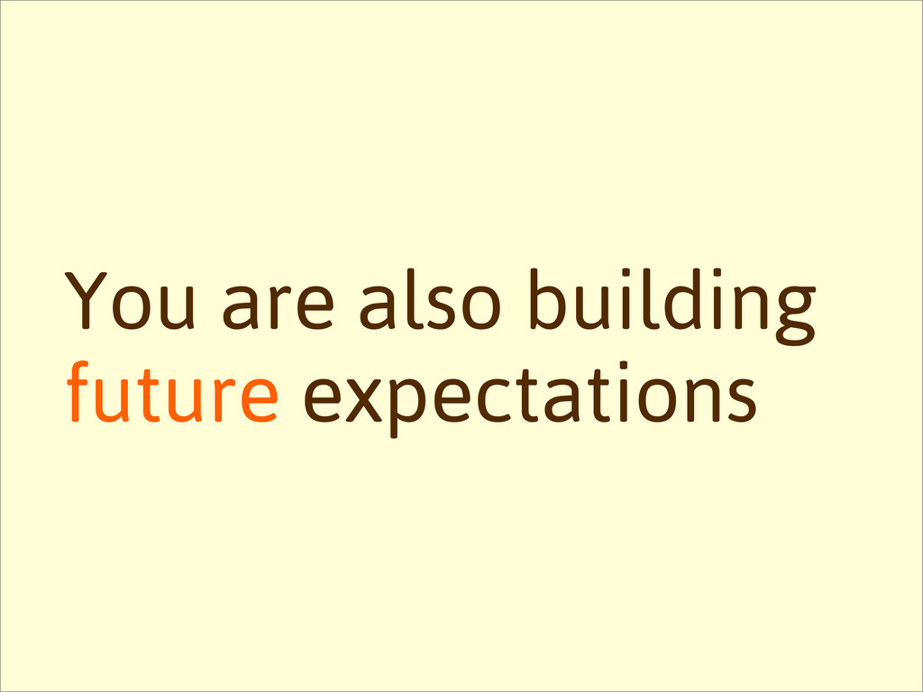 You are also building future expectations