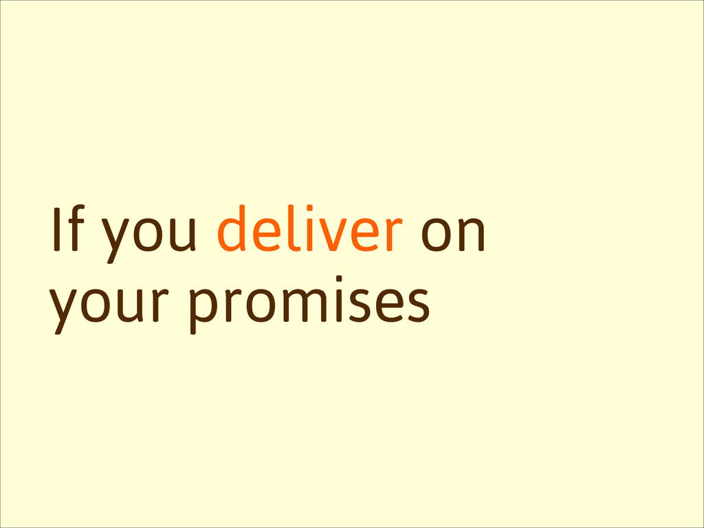 If you deliver on your promises