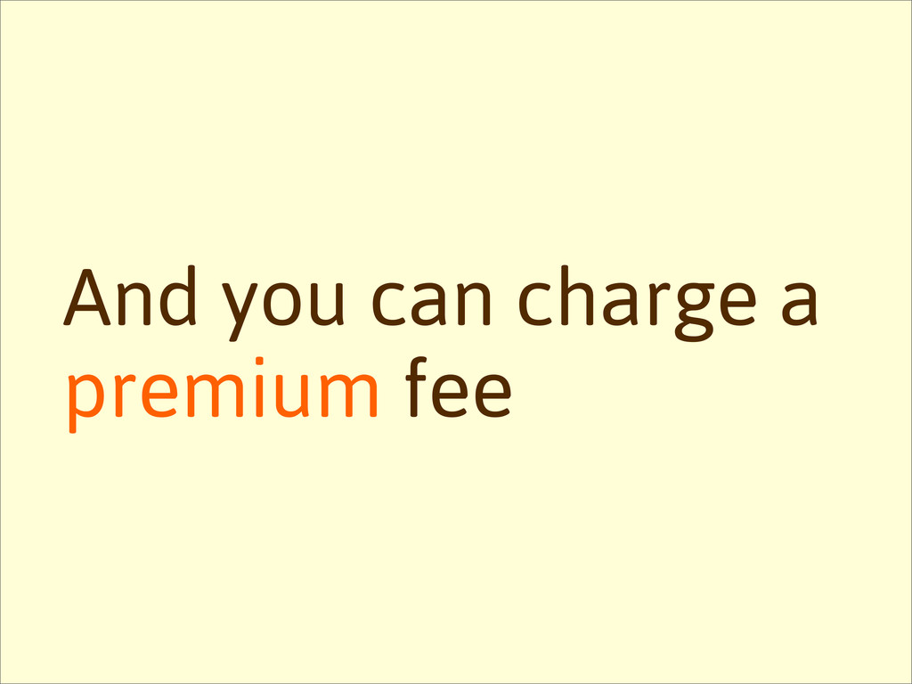 And you can charge a premium fee