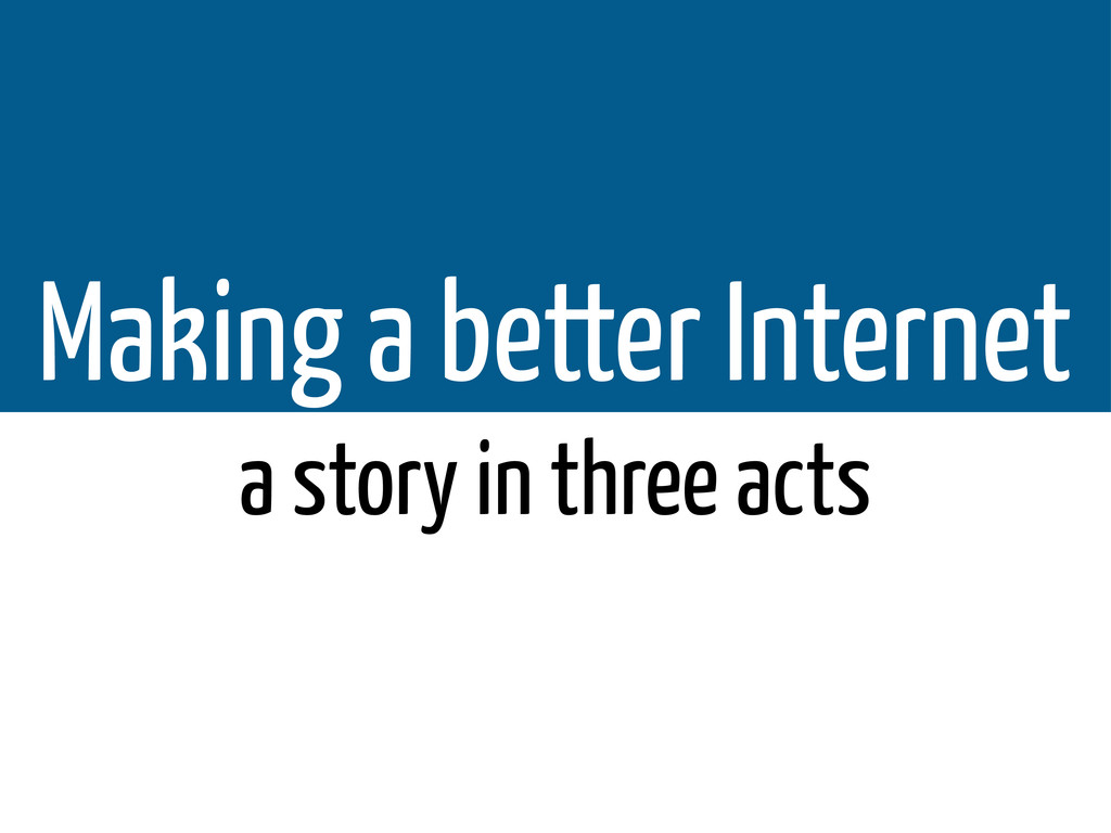 Making a better Internet a story in three acts