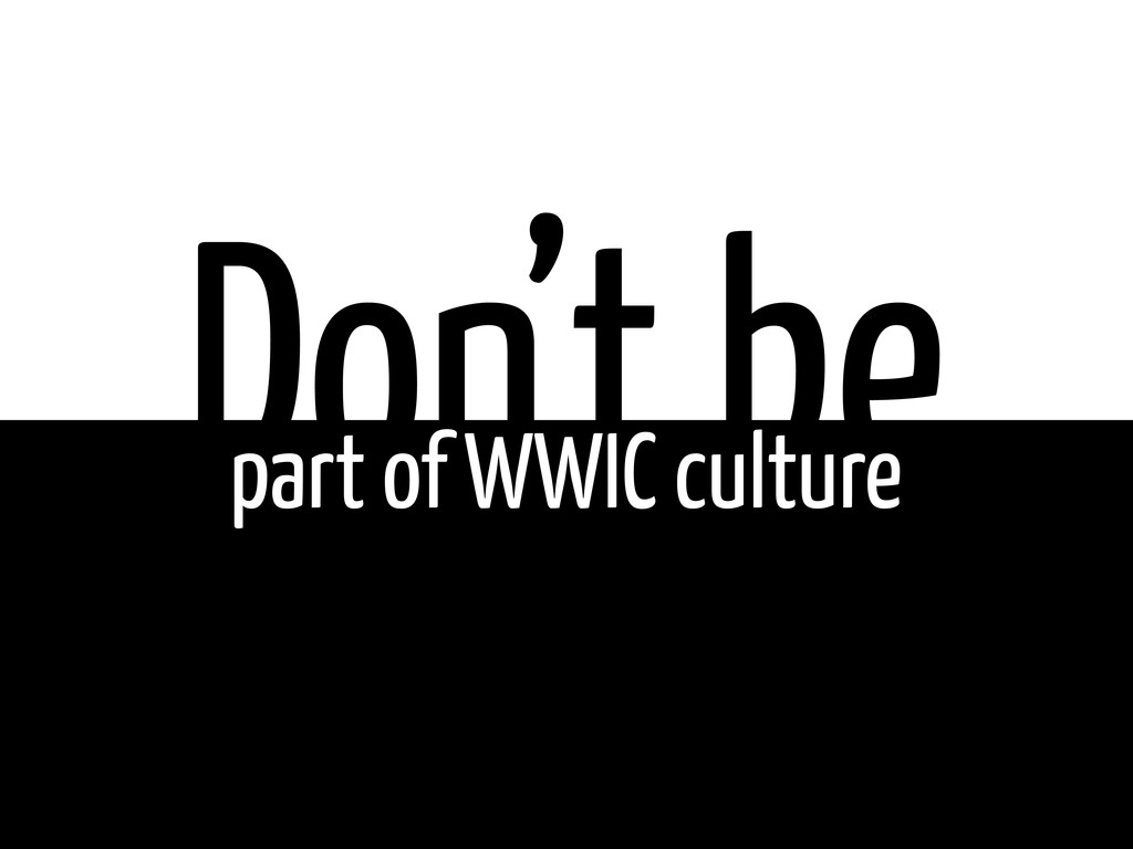 Don't be part of WWIC culture