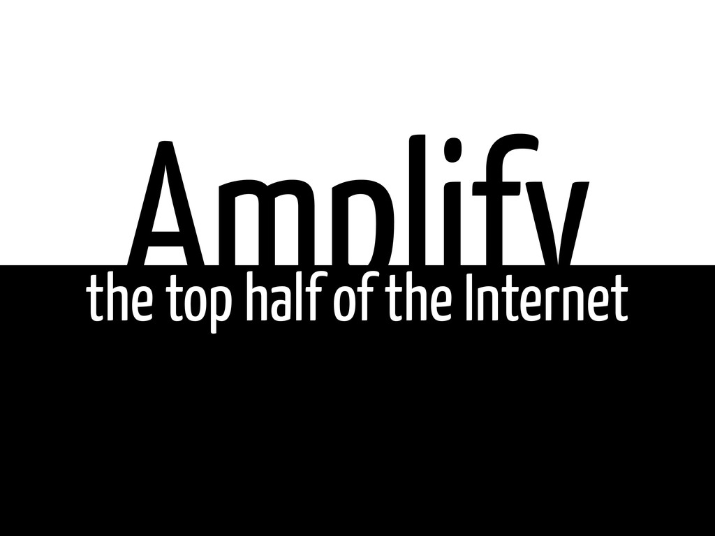 Amplify the top half of the Internet