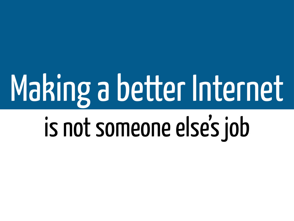 Making a better Internet is not someone else's ...