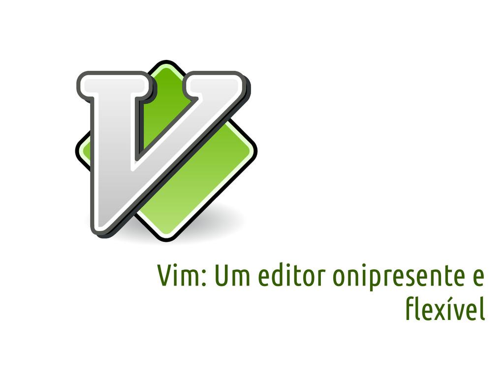 Vim: Um editor onipresente e flexível
