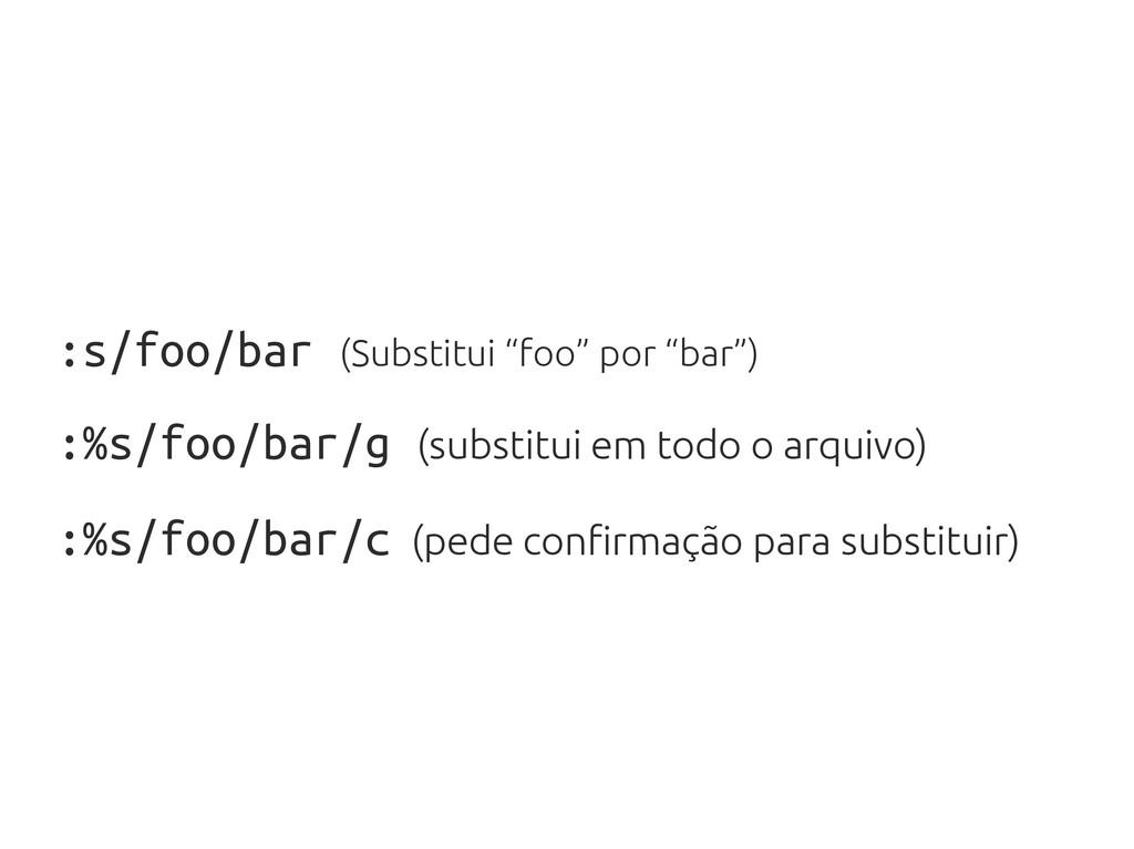 """:s/foo/bar (Substitui """"foo"""" por """"bar"""") :%s/foo/..."""