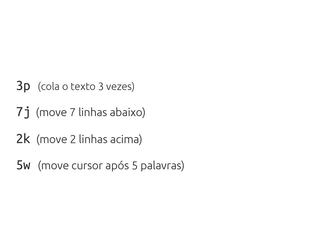3p (cola o texto 3 vezes) 7j (move 7 linhas aba...
