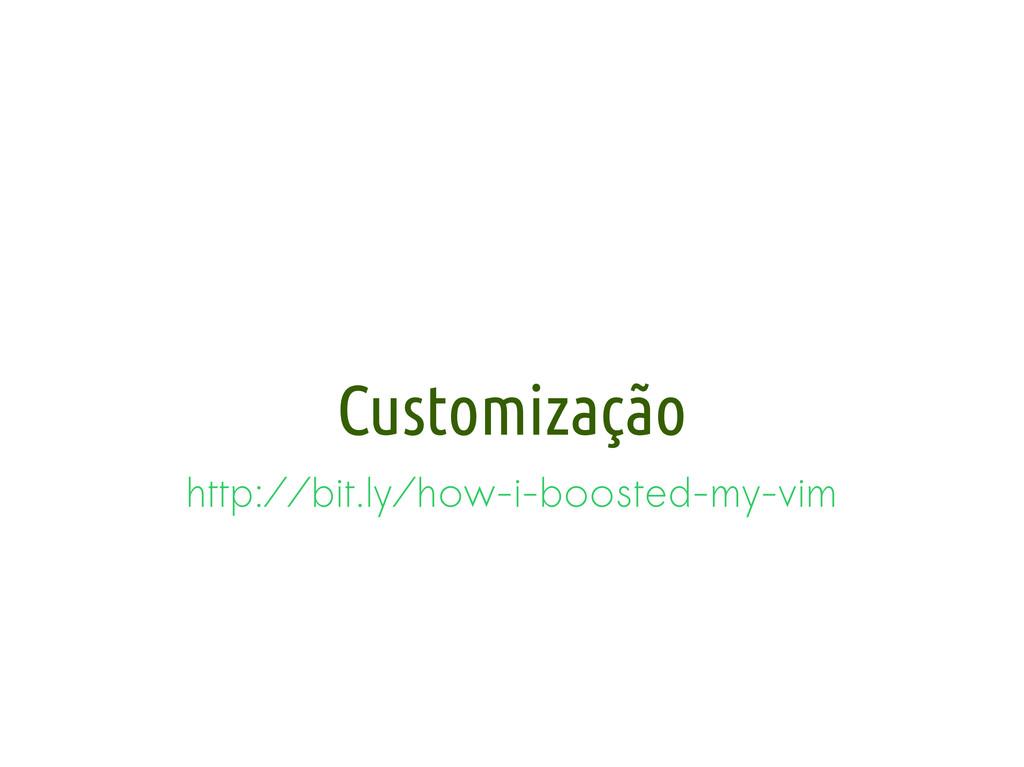 Customização http://bit.ly/how-i-boosted-my-vim