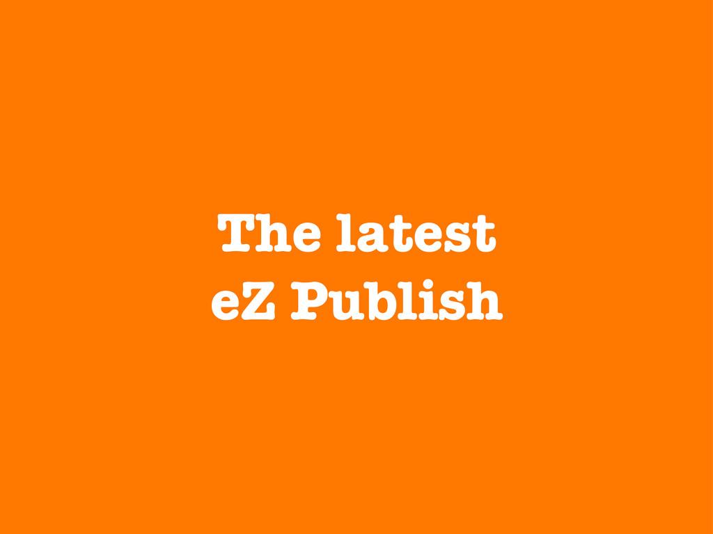 The latest eZ Publish
