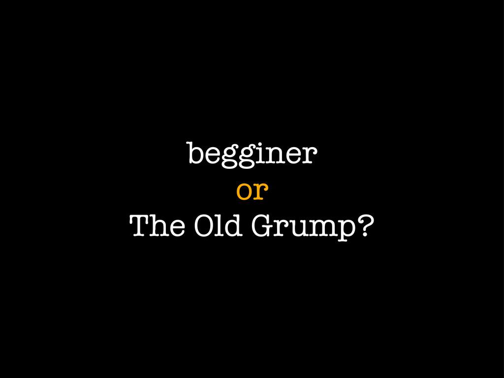 begginer or The Old Grump?