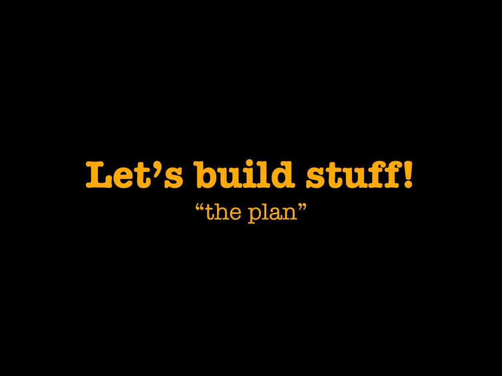 """Let's build stuff! """"the plan"""""""