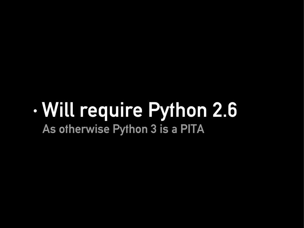 · Will require Python 2.6 · Will require Python...