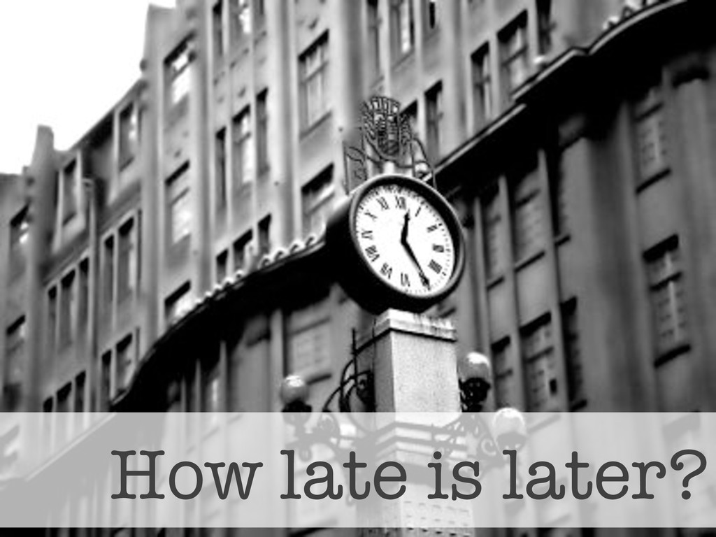 How late is later?
