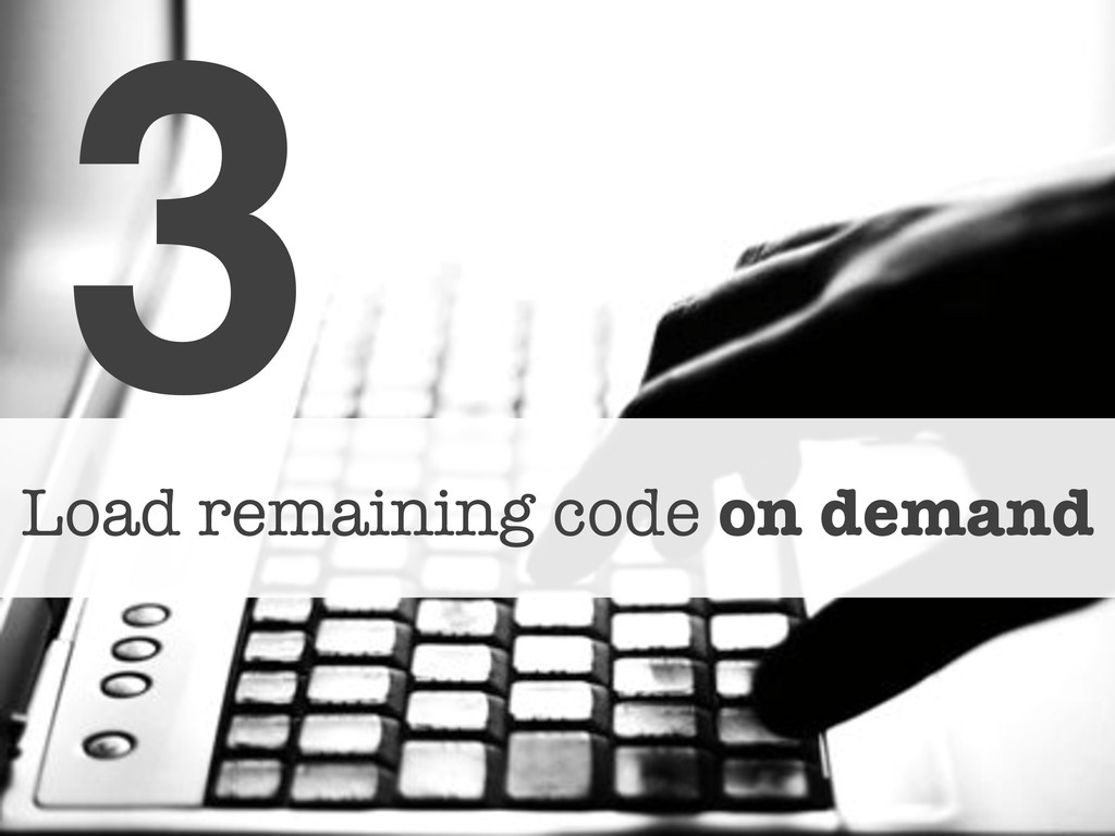 3! Load remaining code on demand