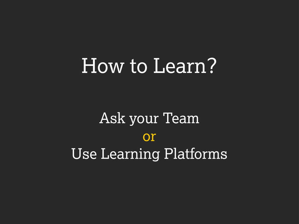 Ask your Team or Use Learning Platforms How to ...