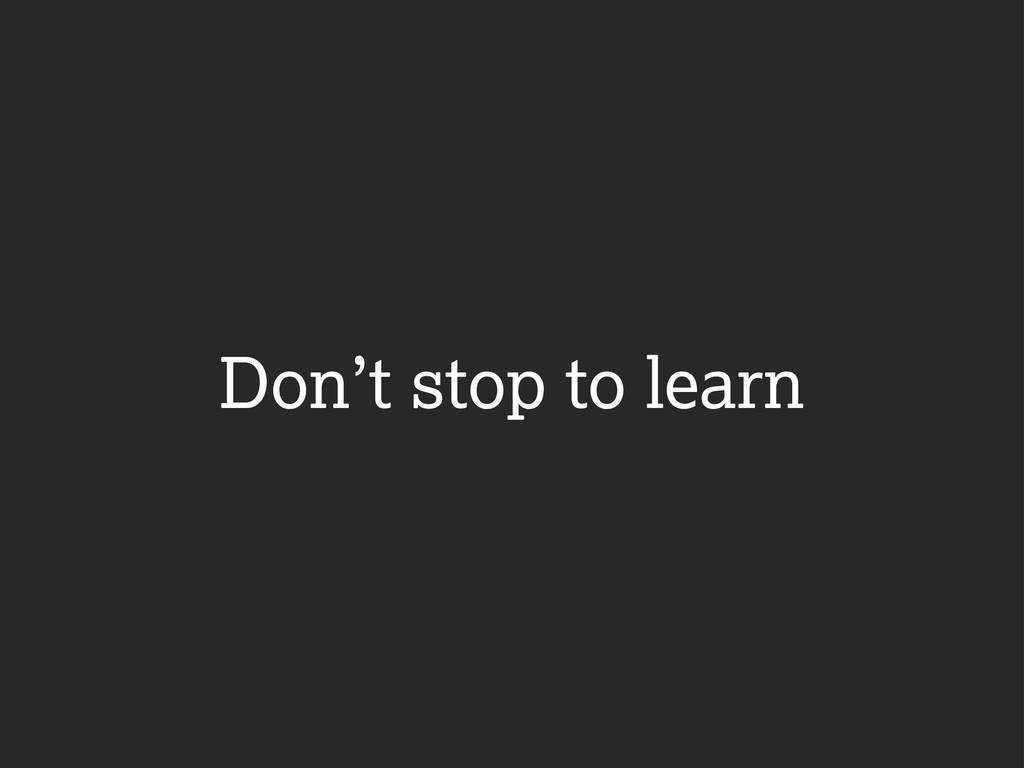 Don't stop to learn