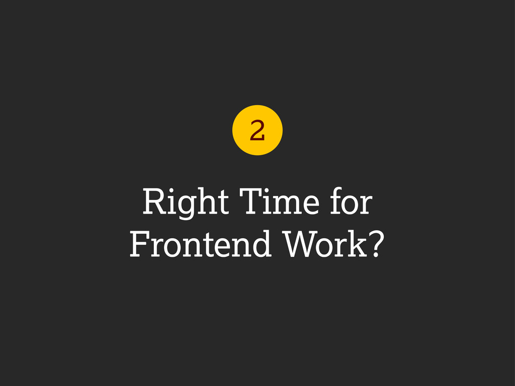 Right Time for Frontend Work? 2