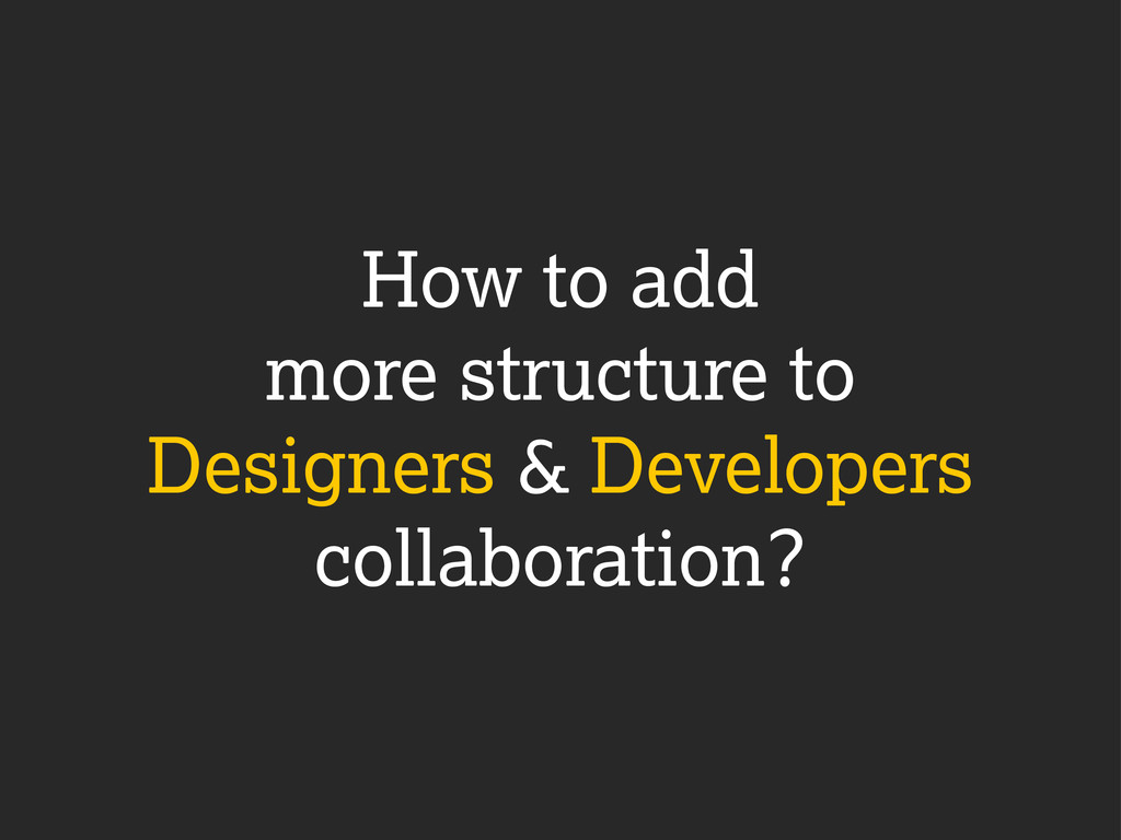 How to add more structure to Designers & Develo...