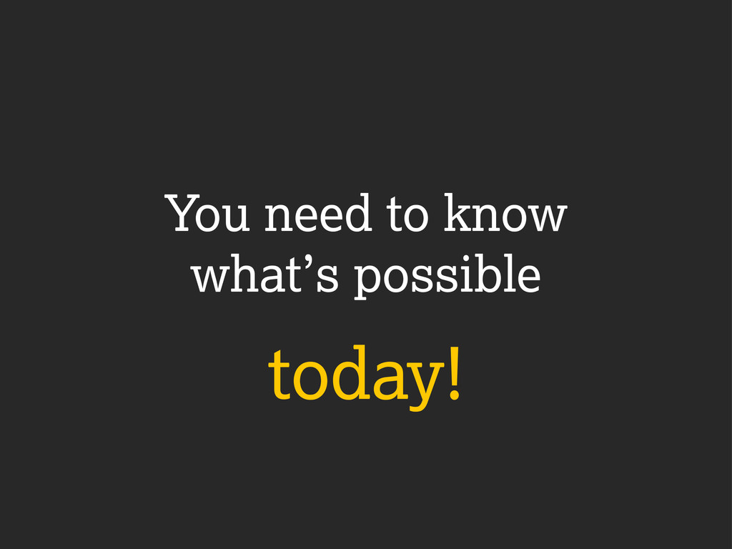 You need to know what's possible today!