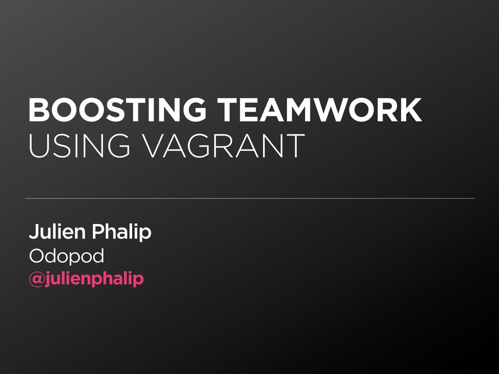 BOOSTING TEAMWORK USING VAGRANT Julien Phalip O...