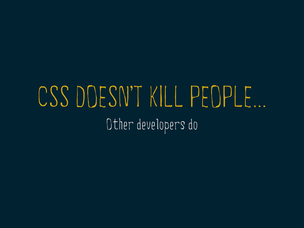 CSS DOESNT KILL PEOPLE... Other developers do ,